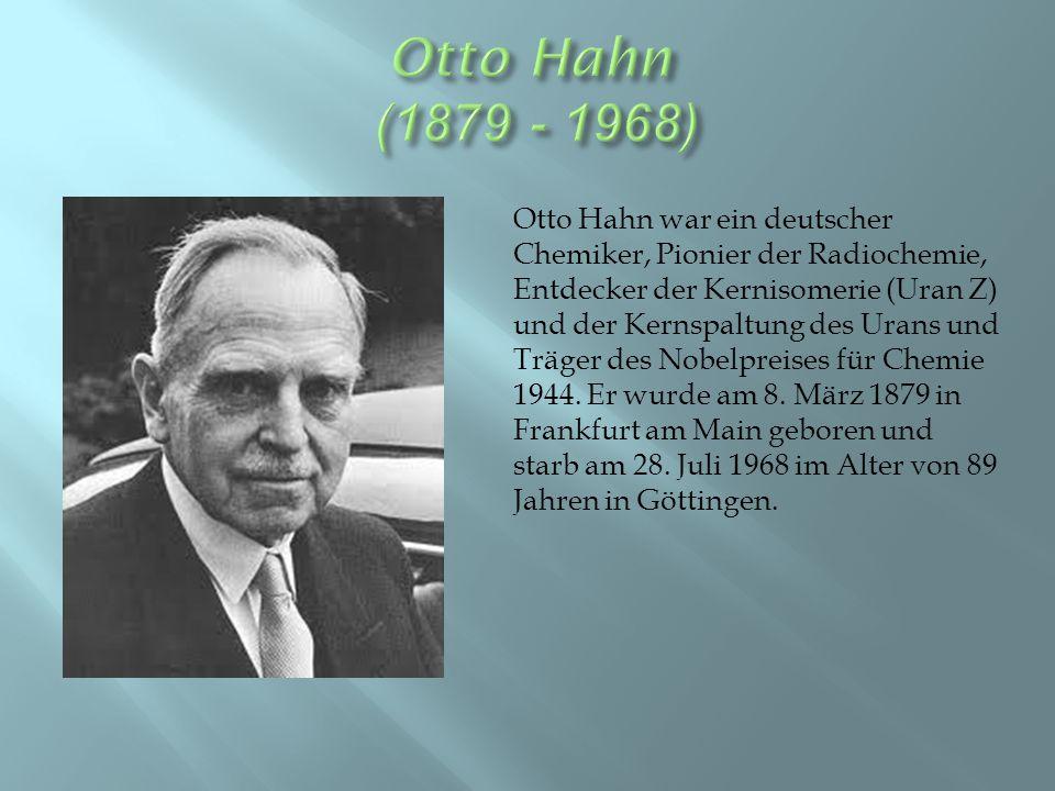 Otto Hahn war ein deutscher Chemiker, Pionier der Radiochemie, Entdecker der Kernisomerie (Uran Z) und der Kernspaltung des Urans und Träger des Nobelpreises für Chemie 1944.