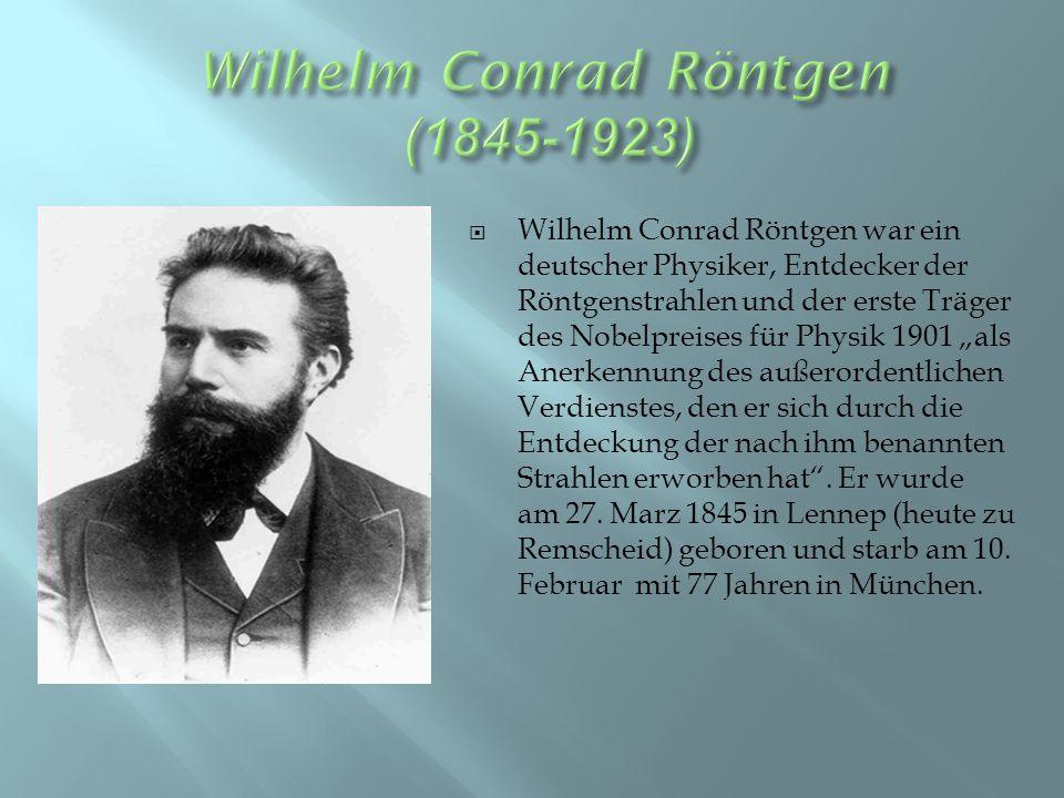 """ Wilhelm Conrad Röntgen war ein deutscher Physiker, Entdecker der Röntgenstrahlen und der erste Träger des Nobelpreises für Physik 1901 """"als Anerkennung des außerordentlichen Verdienstes, den er sich durch die Entdeckung der nach ihm benannten Strahlen erworben hat ."""