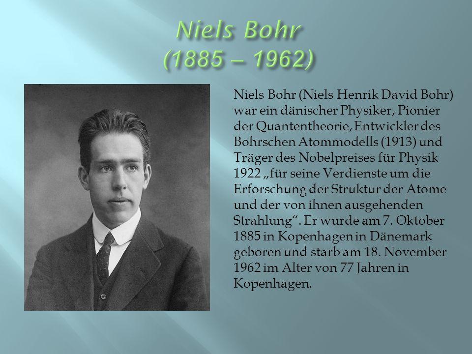 """Niels Bohr (Niels Henrik David Bohr) war ein dänischer Physiker, Pionier der Quantentheorie, Entwickler des Bohrschen Atommodells (1913) und Träger des Nobelpreises für Physik 1922 """"für seine Verdienste um die Erforschung der Struktur der Atome und der von ihnen ausgehenden Strahlung ."""