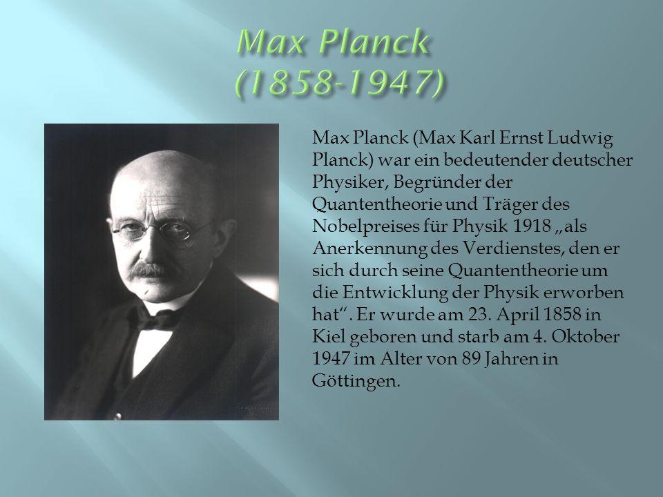 """Max Planck (Max Karl Ernst Ludwig Planck) war ein bedeutender deutscher Physiker, Begründer der Quantentheorie und Träger des Nobelpreises für Physik 1918 """"als Anerkennung des Verdienstes, den er sich durch seine Quantentheorie um die Entwicklung der Physik erworben hat ."""