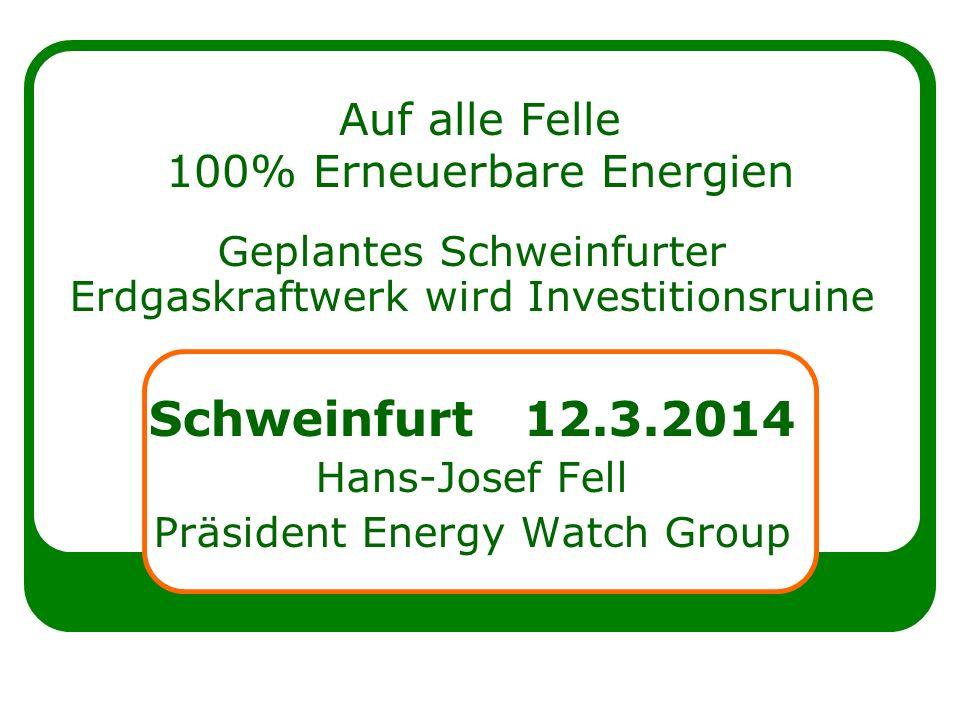 Auf alle Felle 100% Erneuerbare Energien Geplantes Schweinfurter Erdgaskraftwerk wird Investitionsruine Schweinfurt 12.3.2014 Hans-Josef Fell Präsident Energy Watch Group