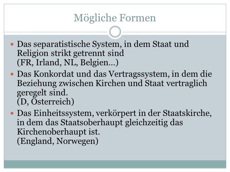 Mögliche Formen Das separatistische System, in dem Staat und Religion strikt getrennt sind (FR, Irland, NL, Belgien…) Das Konkordat und das Vertragssy