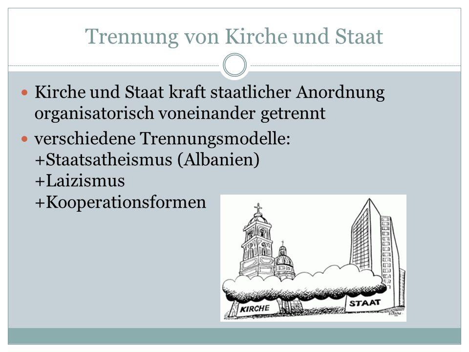 Trennung von Kirche und Staat Kirche und Staat kraft staatlicher Anordnung organisatorisch voneinander getrennt verschiedene Trennungsmodelle: +Staatsatheismus (Albanien) +Laizismus +Kooperationsformen