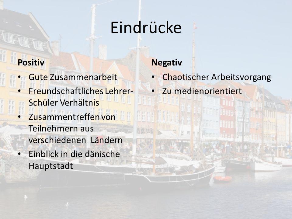 Eindrücke Positiv Gute Zusammenarbeit Freundschaftliches Lehrer- Schüler Verhältnis Zusammentreffen von Teilnehmern aus verschiedenen Ländern Einblick in die dänische Hauptstadt Negativ Chaotischer Arbeitsvorgang Zu medienorientiert