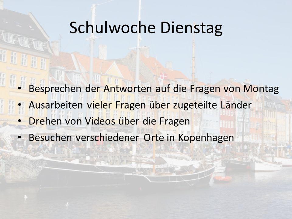 Schulwoche Dienstag Besprechen der Antworten auf die Fragen von Montag Ausarbeiten vieler Fragen über zugeteilte Länder Drehen von Videos über die Fragen Besuchen verschiedener Orte in Kopenhagen
