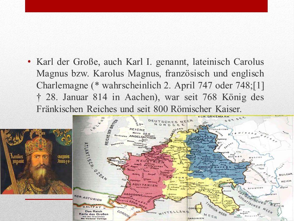 Karl der Große, auch Karl I. genannt, lateinisch Carolus Magnus bzw.
