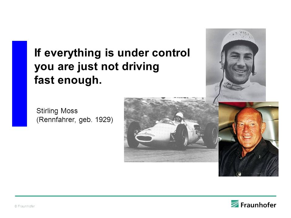 © Fraunhofer If everything is under control you are just not driving fast enough. Stirling Moss (Rennfahrer, geb. 1929)