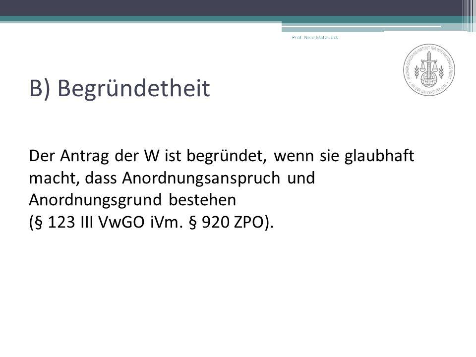 B) Begründetheit Der Antrag der W ist begründet, wenn sie glaubhaft macht, dass Anordnungsanspruch und Anordnungsgrund bestehen (§ 123 III VwGO iVm.
