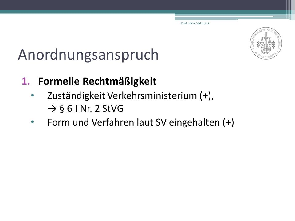 Anordnungsanspruch 1.Formelle Rechtmäßigkeit Zuständigkeit Verkehrsministerium (+), → § 6 I Nr. 2 StVG Form und Verfahren laut SV eingehalten (+) Prof