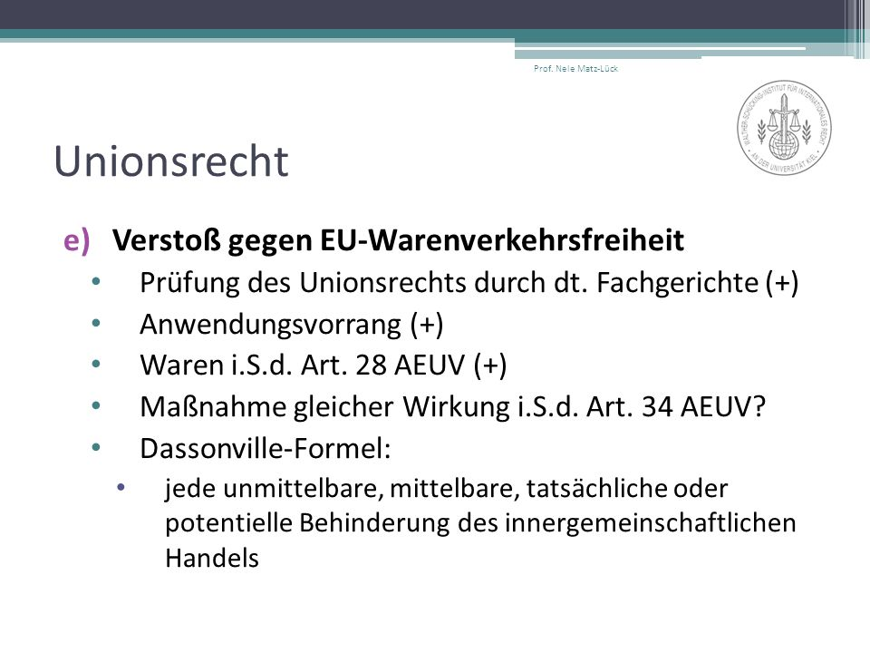 Unionsrecht e)Verstoß gegen EU-Warenverkehrsfreiheit Prüfung des Unionsrechts durch dt. Fachgerichte (+) Anwendungsvorrang (+) Waren i.S.d. Art. 28 AE