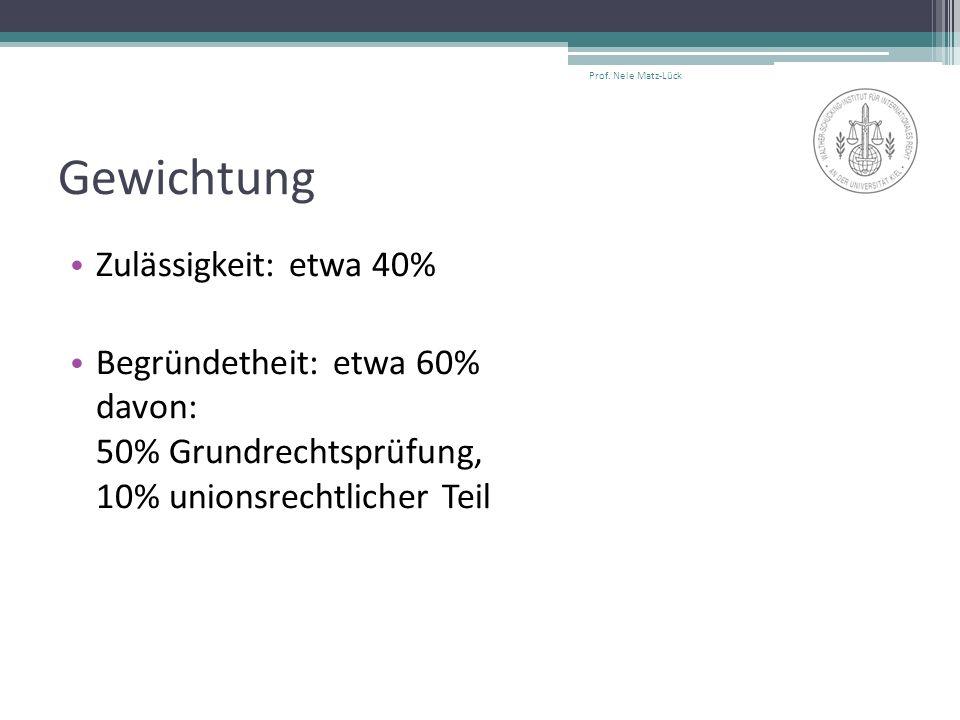 Gewichtung Zulässigkeit: etwa 40% Begründetheit: etwa 60% davon: 50% Grundrechtsprüfung, 10% unionsrechtlicher Teil Prof. Nele Matz-Lück