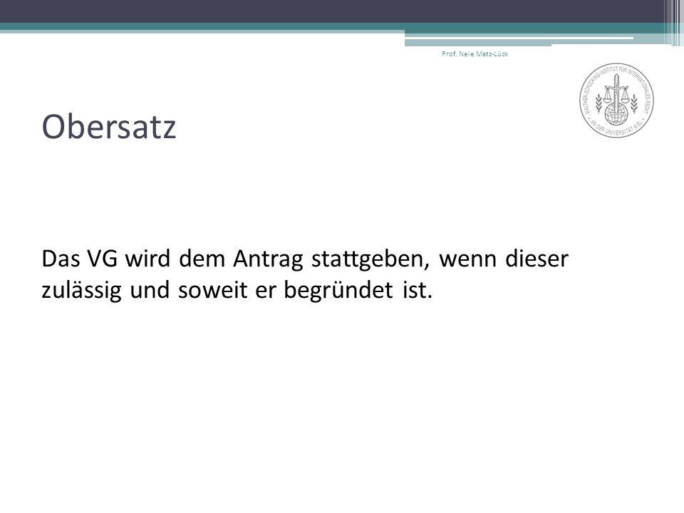 Obersatz Das VG wird dem Antrag stattgeben, wenn dieser zulässig und soweit er begründet ist. Prof. Nele Matz-Lück