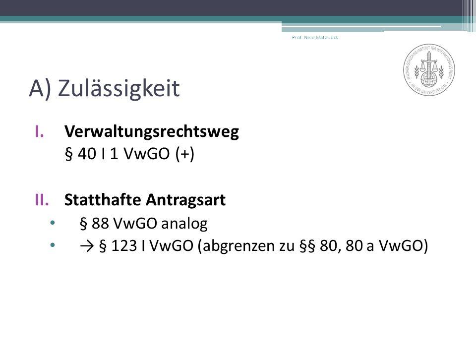 A) Zulässigkeit I.Verwaltungsrechtsweg § 40 I 1 VwGO (+) II.Statthafte Antragsart § 88 VwGO analog → § 123 I VwGO (abgrenzen zu §§ 80, 80 a VwGO) Prof.