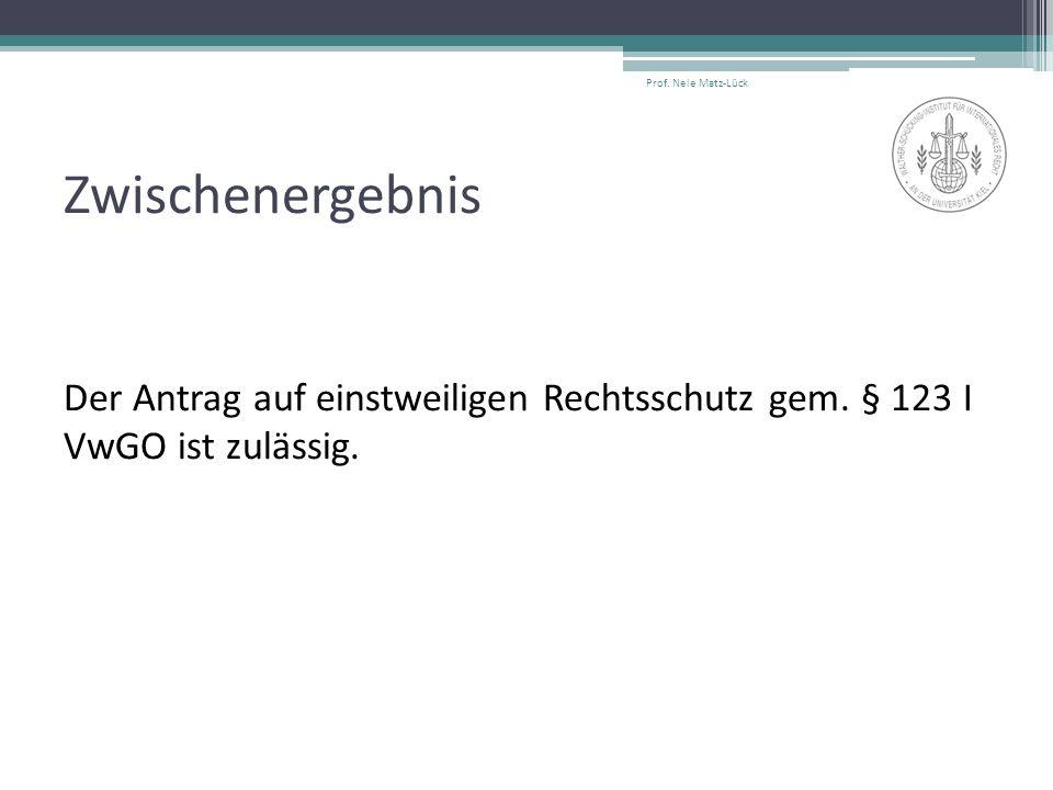 Zwischenergebnis Der Antrag auf einstweiligen Rechtsschutz gem. § 123 I VwGO ist zulässig. Prof. Nele Matz-Lück