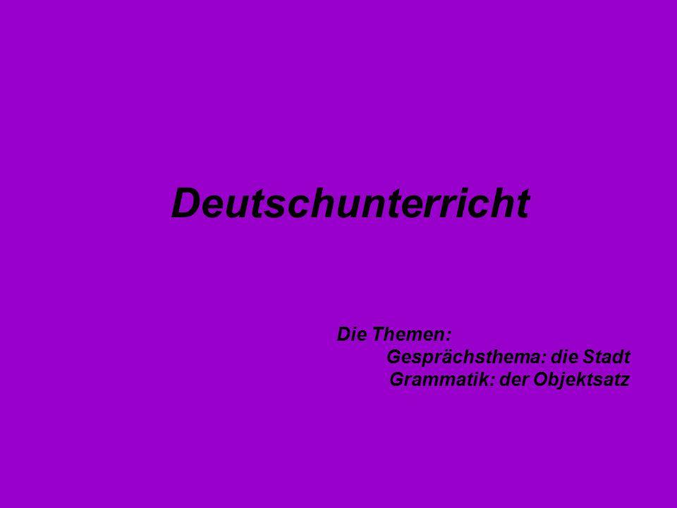 Deutschunterricht Die Themen: Gesprächsthema: die Stadt Grammatik: der Objektsatz