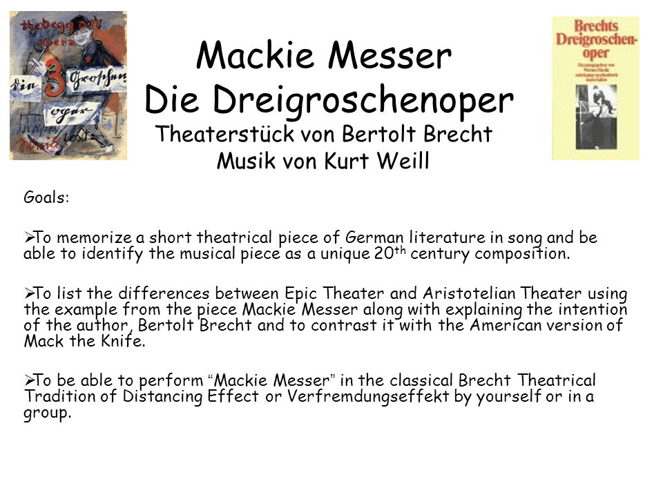 Mackie Messer Die Dreigroschenoper Theaterstück von Bertolt Brecht Musik von Kurt Weill Goals:  To memorize a short theatrical piece of German literature in song and be able to identify the musical piece as a unique 20 th century composition.