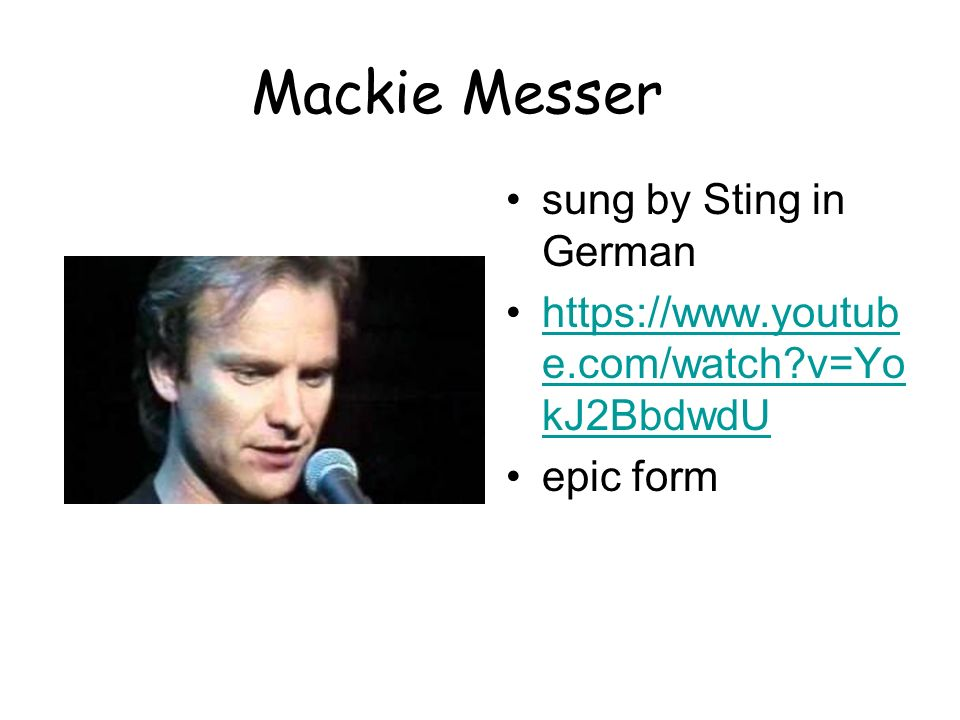 Mackie Messer sung by Sting in German https://www.youtub e.com/watch?v=Yo kJ2BbdwdUhttps://www.youtub e.com/watch?v=Yo kJ2BbdwdU epic form