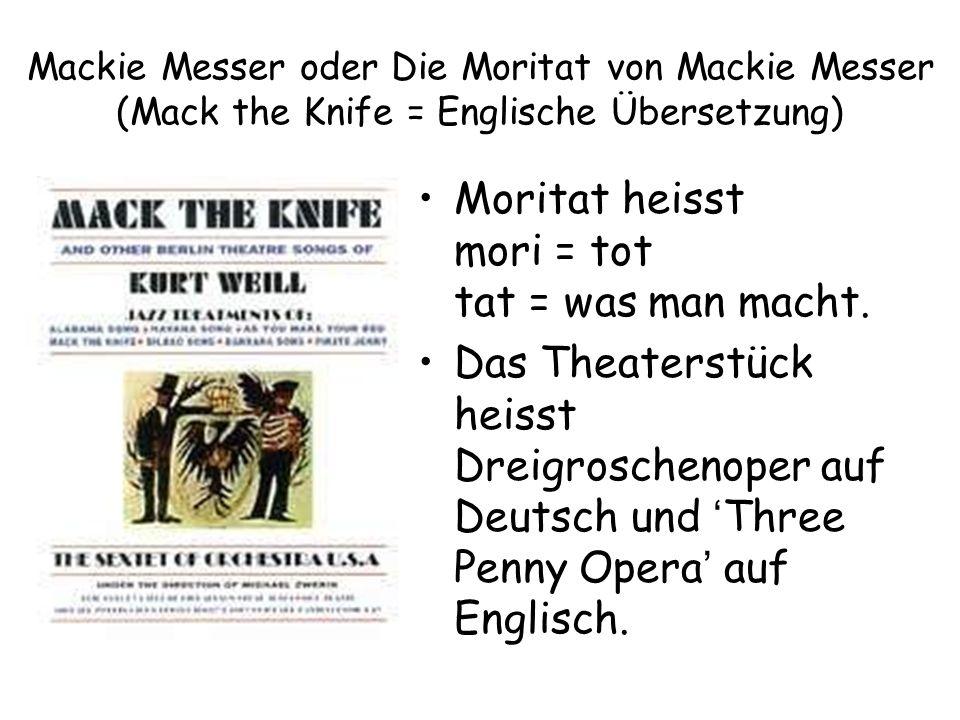 Mackie Messer oder Die Moritat von Mackie Messer (Mack the Knife = Englische Übersetzung) Moritat heisst mori = tot tat = was man macht.