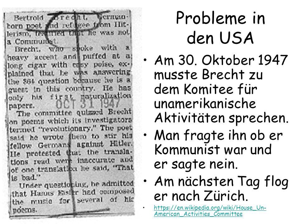 Probleme in den USA Am 30. Oktober 1947 musste Brecht zu dem Komitee für unamerikanische Aktivitäten sprechen. Man fragte ihn ob er Kommunist war und