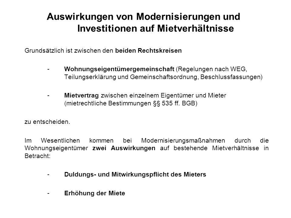 Auswirkungen von Modernisierungen und Investitionen auf Mietverhältnisse Grundsätzlich ist zwischen den beiden Rechtskreisen -Wohnungseigentümergemeinschaft (Regelungen nach WEG, Teilungserklärung und Gemeinschaftsordnung, Beschlussfassungen) -Mietvertrag zwischen einzelnem Eigentümer und Mieter (mietrechtliche Bestimmungen §§ 535 ff.