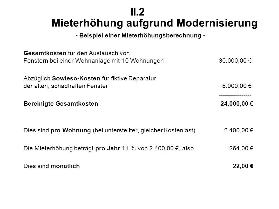 II.2 Mieterhöhung aufgrund Modernisierung - Beispiel einer Mieterhöhungsberechnung - Gesamtkosten für den Austausch von Fenstern bei einer Wohnanlage mit 10 Wohnungen30.000,00 € Abzüglich Sowieso-Kosten für fiktive Reparatur der alten, schadhaften Fenster 6.000,00 € ---------------- Bereinigte Gesamtkosten 24.000,00 € Dies sind pro Wohnung (bei unterstellter, gleicher Kostenlast) 2.400,00 € Die Mieterhöhung beträgt pro Jahr 11 % von 2.400,00 €, also 264,00 € Dies sind monatlich 22,00 €