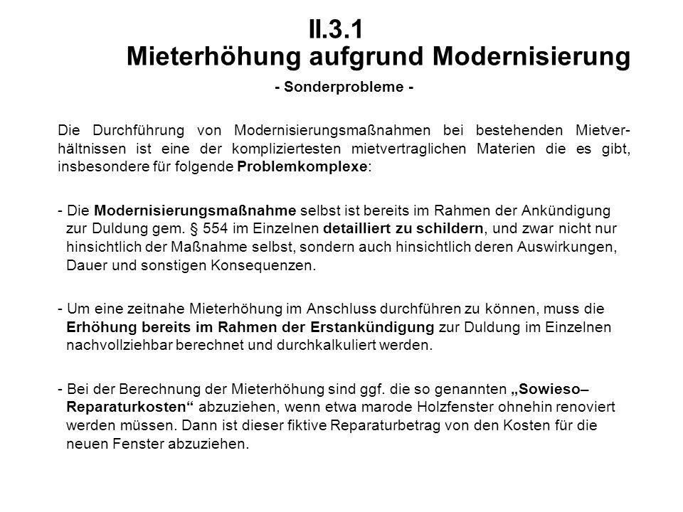 II.3.1 Mieterhöhung aufgrund Modernisierung - Sonderprobleme - Die Durchführung von Modernisierungsmaßnahmen bei bestehenden Mietver- hältnissen ist eine der kompliziertesten mietvertraglichen Materien die es gibt, insbesondere für folgende Problemkomplexe: - Die Modernisierungsmaßnahme selbst ist bereits im Rahmen der Ankündigung zur Duldung gem.