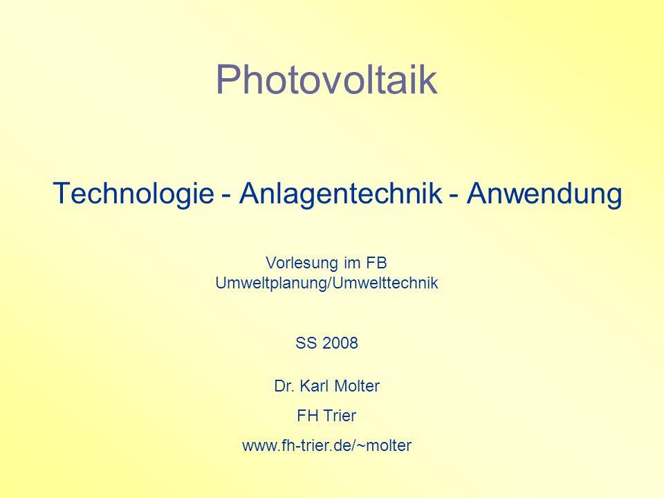 Photovoltaik Technologie - Anlagentechnik - Anwendung Vorlesung im FB Umweltplanung/Umwelttechnik SS 2008 Dr. Karl Molter FH Trier www.fh-trier.de/~mo