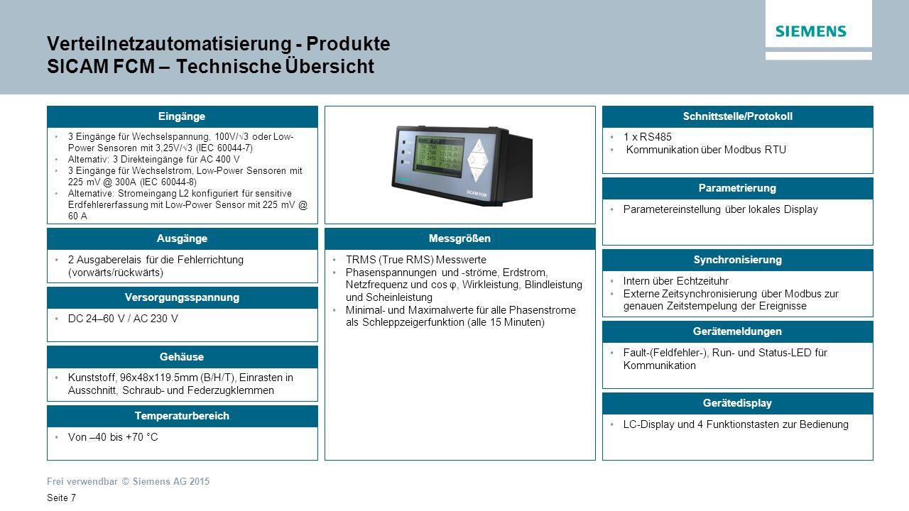 Frei verwendbar © Siemens AG 2015 Seite 7 Verteilnetzautomatisierung - Produkte SICAM FCM – Technische Übersicht 3 Eingänge für Wechselspannung, 100V/√3 oder Low- Power Sensoren mit 3,25V/√3 (IEC 60044-7) Alternativ: 3 Direkteingänge für AC 400 V 3 Eingänge für Wechselstrom, Low-Power Sensoren mit 225 mV @ 300A (IEC 60044-8) Alternative: Stromeingang L2 konfiguriert für sensitive Erdfehlererfassung mit Low-Power Sensor mit 225 mV @ 60 A Ausgänge 2 Ausgaberelais für die Fehlerrichtung (vorwärts/rückwärts) Gehäuse Kunststoff, 96x48x119.5mm (B/H/T), Einrasten in Ausschnitt, Schraub- und Federzugklemmen 1 x RS485 Kommunikation über Modbus RTU Parametrierung Parametereinstellung über lokales Display Synchronisierung Intern über Echtzeituhr Externe Zeitsynchronisierung über Modbus zur genauen Zeitstempelung der Ereignisse Gerätemeldungen Fault-(Feldfehler-), Run- und Status-LED für Kommunikation EingängeSchnittstelle/Protokoll Messgrößen Versorgungsspannung DC 24–60 V / AC 230 V Temperaturbereich Von –40 bis +70 °C Gerätedisplay LC-Display und 4 Funktionstasten zur Bedienung TRMS (True RMS) Messwerte Phasenspannungen und -ströme, Erdstrom, Netzfrequenz und cos φ, Wirkleistung, Blindleistung und Scheinleistung Minimal- und Maximalwerte für alle Phasenstrome als Schleppzeigerfunktion (alle 15 Minuten)