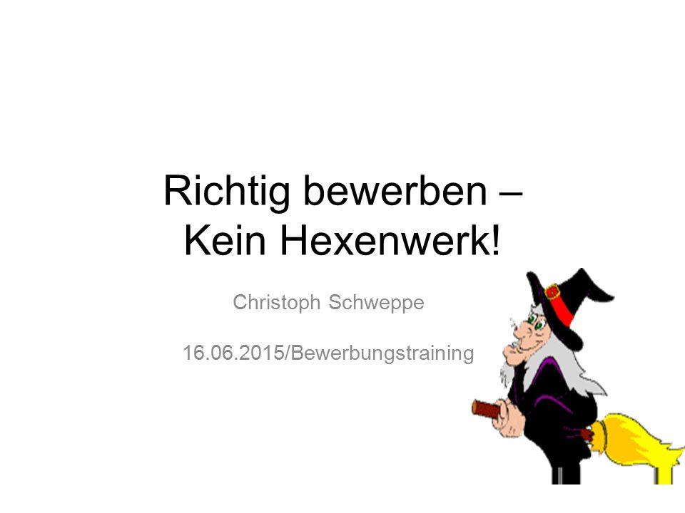 Richtig bewerben – Kein Hexenwerk! Christoph Schweppe 16.06.2015/Bewerbungstraining