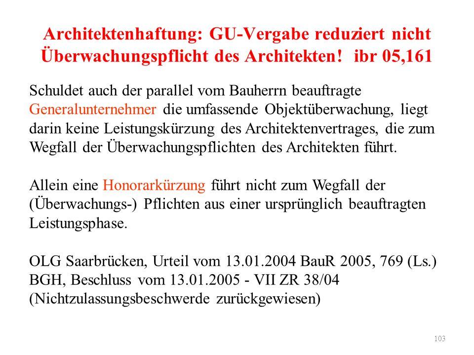 103 Architektenhaftung: GU-Vergabe reduziert nicht Überwachungspflicht des Architekten! ibr 05,161 Schuldet auch der parallel vom Bauherrn beauftragte
