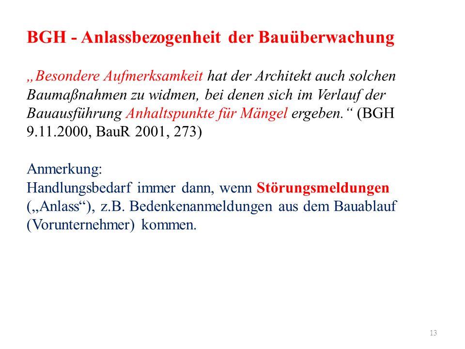 """13 BGH - Anlassbezogenheit der Bauüberwachung """"Besondere Aufmerksamkeit hat der Architekt auch solchen Baumaßnahmen zu widmen, bei denen sich im Verlauf der Bauausführung Anhaltspunkte für Mängel ergeben. (BGH 9.11.2000, BauR 2001, 273) Anmerkung: Handlungsbedarf immer dann, wenn Störungsmeldungen (""""Anlass ), z.B."""