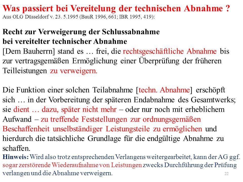 22 Was passiert bei Vereitelung der technischen Abnahme ? Aus OLG Düsseldorf v. 23. 5.1995 (BauR 1996, 661; IBR 1995, 419): Recht zur Verweigerung der