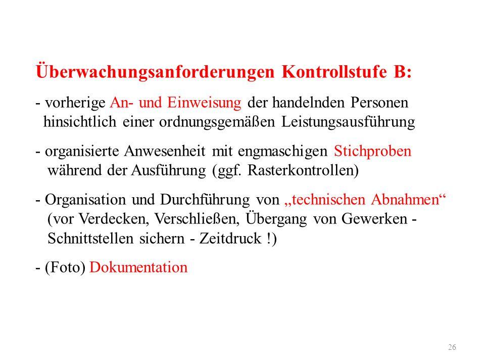 26 Überwachungsanforderungen Kontrollstufe B: - vorherige An- und Einweisung der handelnden Personen hinsichtlich einer ordnungsgemäßen Leistungsausführung - organisierte Anwesenheit mit engmaschigen Stichproben während der Ausführung (ggf.