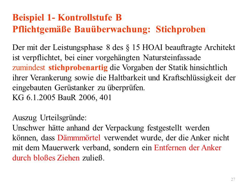 27 Beispiel 1- Kontrollstufe B Pflichtgemäße Bauüberwachung: Stichproben Der mit der Leistungsphase 8 des § 15 HOAI beauftragte Architekt ist verpflic