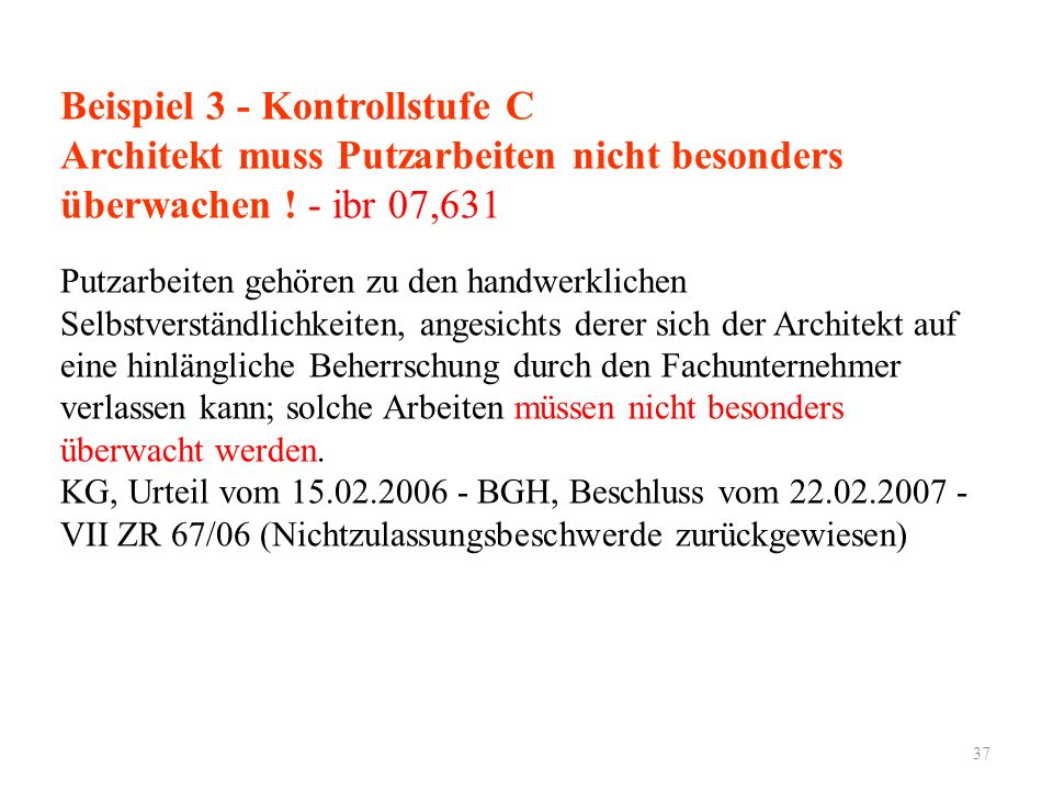 Beispiel 3 - Kontrollstufe C Architekt muss Putzarbeiten nicht besonders überwachen ! - ibr 07,631 Putzarbeiten gehören zu den handwerklichen Selbstve