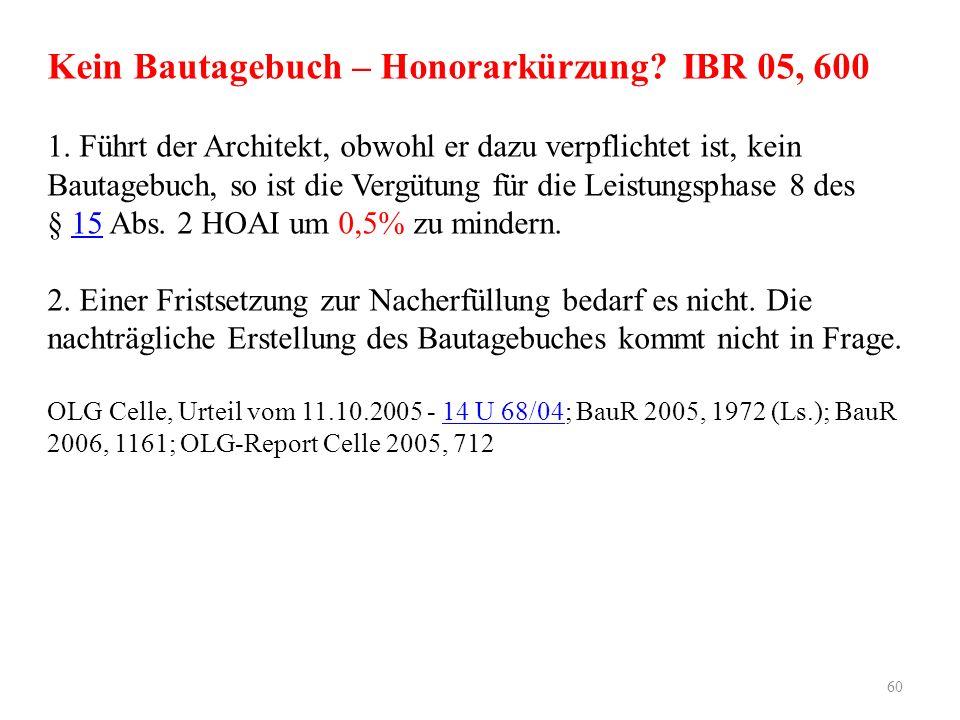 Kein Bautagebuch – Honorarkürzung? IBR 05, 600 1. Führt der Architekt, obwohl er dazu verpflichtet ist, kein Bautagebuch, so ist die Vergütung für die