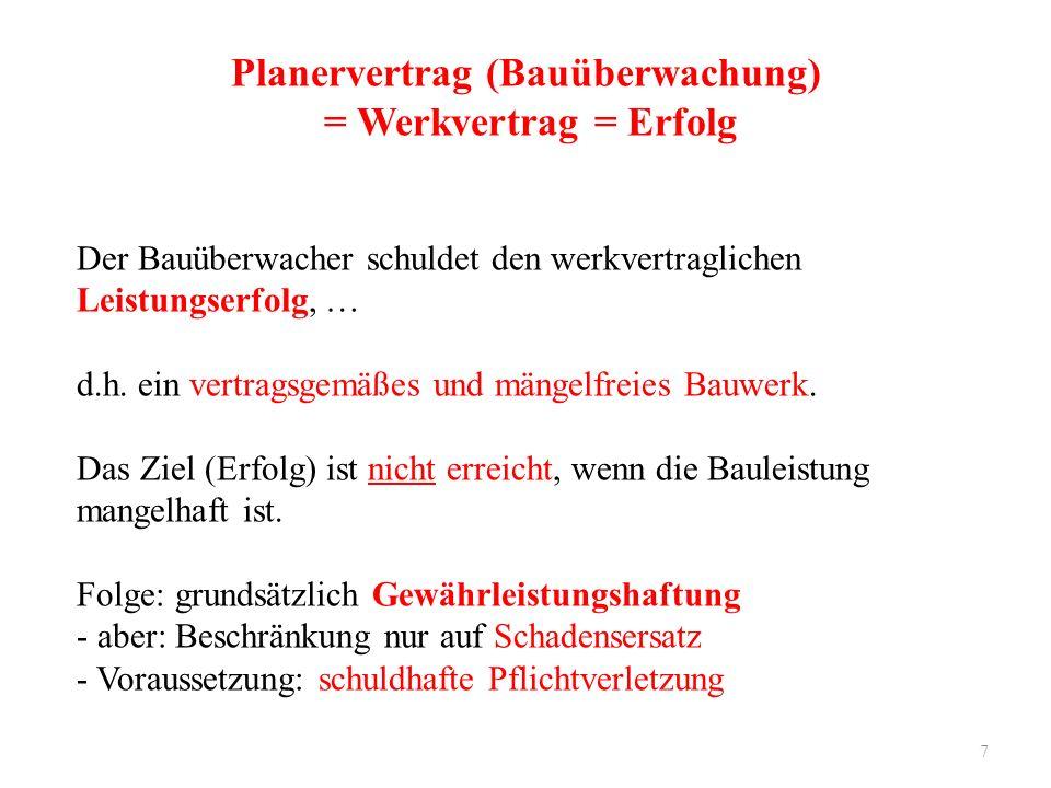 7 Planervertrag (Bauüberwachung) = Werkvertrag = Erfolg Der Bauüberwacher schuldet den werkvertraglichen Leistungserfolg, … d.h. ein vertragsgemäßes u