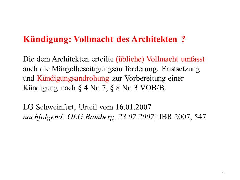 72 Kündigung: Vollmacht des Architekten ? Die dem Architekten erteilte (übliche) Vollmacht umfasst auch die Mängelbeseitigungsaufforderung, Fristsetzu