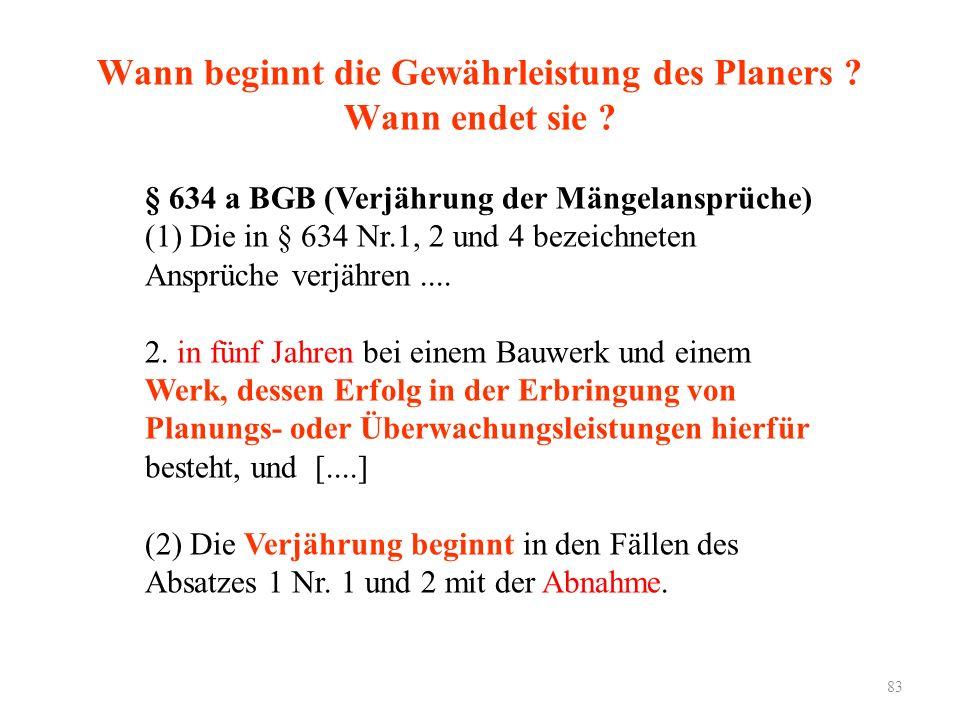 83 Wann beginnt die Gewährleistung des Planers ? Wann endet sie ? § 634 a BGB (Verjährung der Mängelansprüche) (1) Die in § 634 Nr.1, 2 und 4 bezeichn