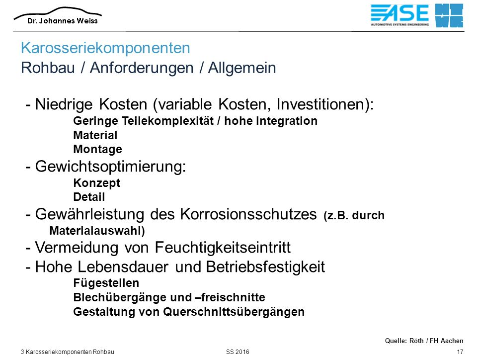 SS 20163 Karosseriekomponenten Rohbau17 - Niedrige Kosten (variable Kosten, Investitionen): Geringe Teilekomplexität / hohe Integration Material Montage - Gewichtsoptimierung: Konzept Detail - Gewährleistung des Korrosionsschutzes (z.B.