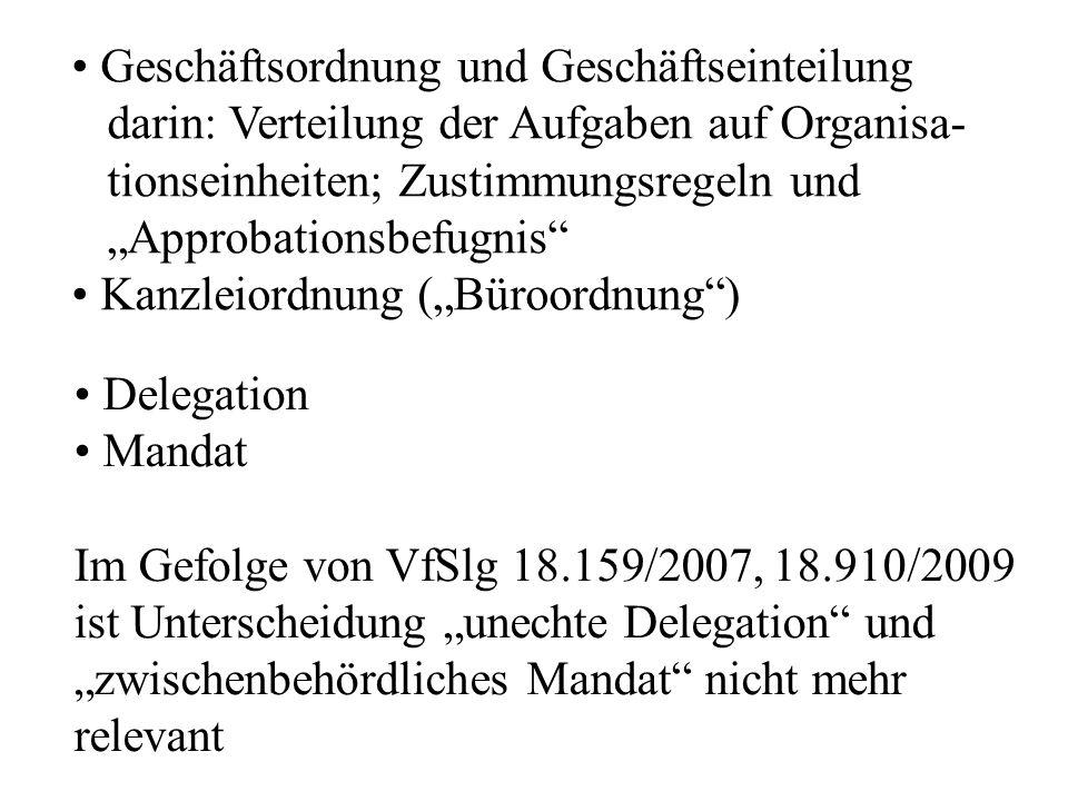 """Geschäftsordnung und Geschäftseinteilung darin: Verteilung der Aufgaben auf Organisa- tionseinheiten; Zustimmungsregeln und """"Approbationsbefugnis Kanzleiordnung (""""Büroordnung ) Delegation Mandat Im Gefolge von VfSlg 18.159/2007, 18.910/2009 ist Unterscheidung """"unechte Delegation und """"zwischenbehördliches Mandat nicht mehr relevant"""