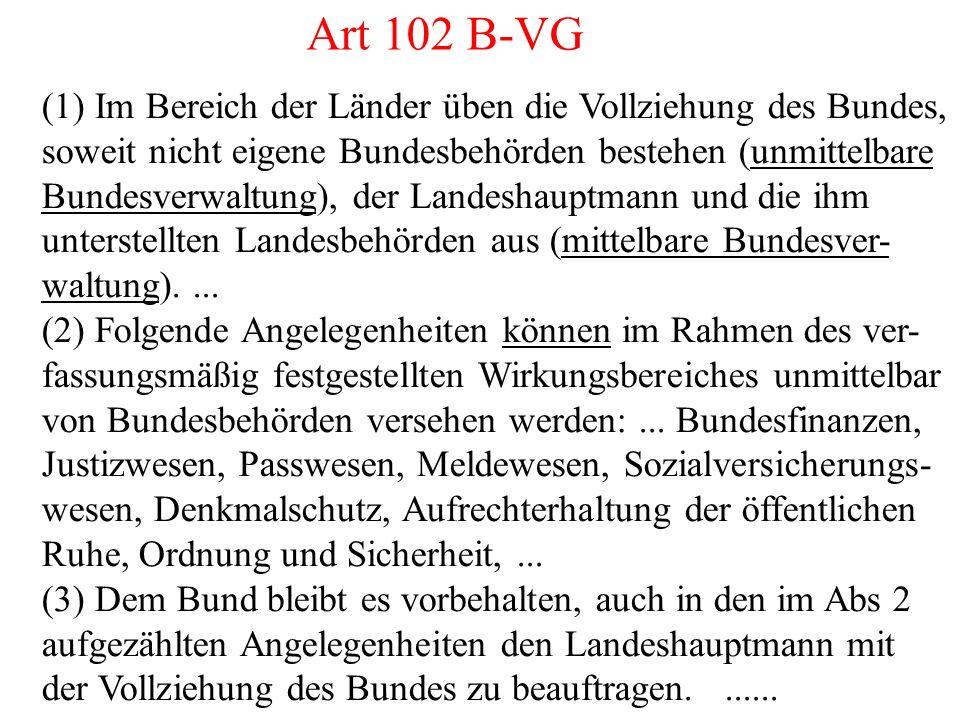 Art 102 B-VG (1) Im Bereich der Länder üben die Vollziehung des Bundes, soweit nicht eigene Bundesbehörden bestehen (unmittelbare Bundesverwaltung), der Landeshauptmann und die ihm unterstellten Landesbehörden aus (mittelbare Bundesver- waltung)....