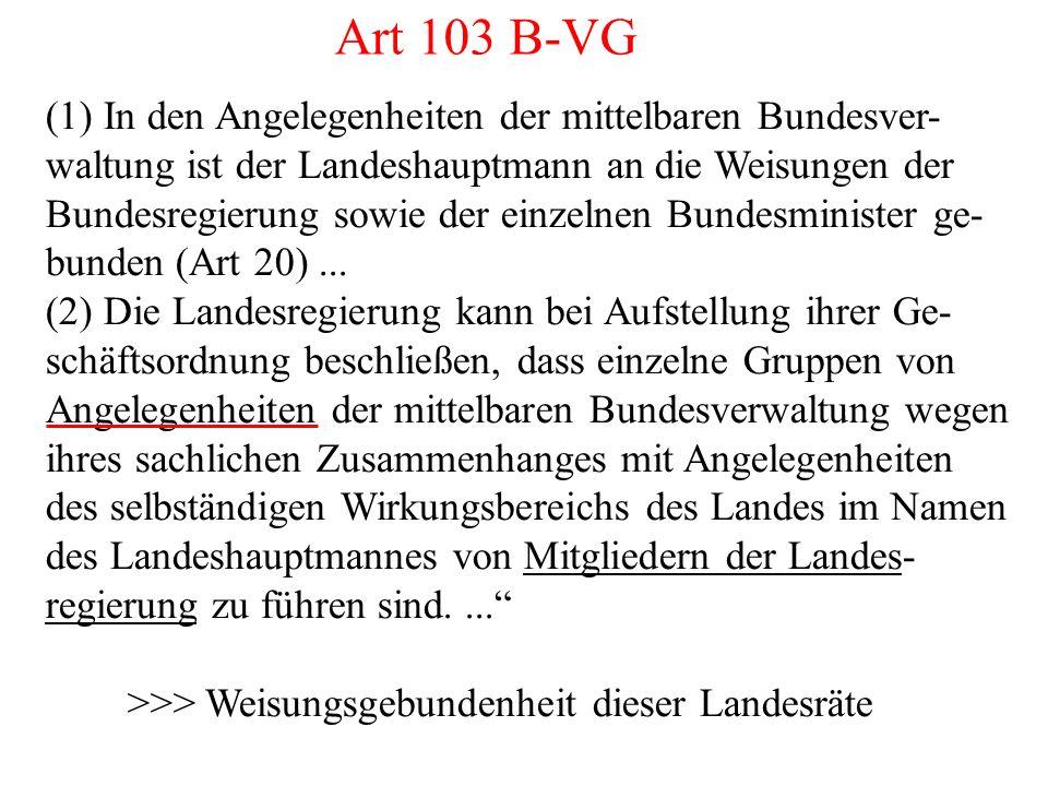 Art 103 B-VG (1) In den Angelegenheiten der mittelbaren Bundesver- waltung ist der Landeshauptmann an die Weisungen der Bundesregierung sowie der einzelnen Bundesminister ge- bunden (Art 20)...