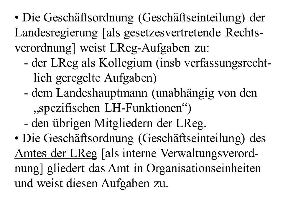 """Die Geschäftsordnung (Geschäftseinteilung) der Landesregierung [als gesetzesvertretende Rechts- verordnung] weist LReg-Aufgaben zu: - der LReg als Kollegium (insb verfassungsrecht- lich geregelte Aufgaben) - dem Landeshauptmann (unabhängig von den """"spezifischen LH-Funktionen ) - den übrigen Mitgliedern der LReg."""