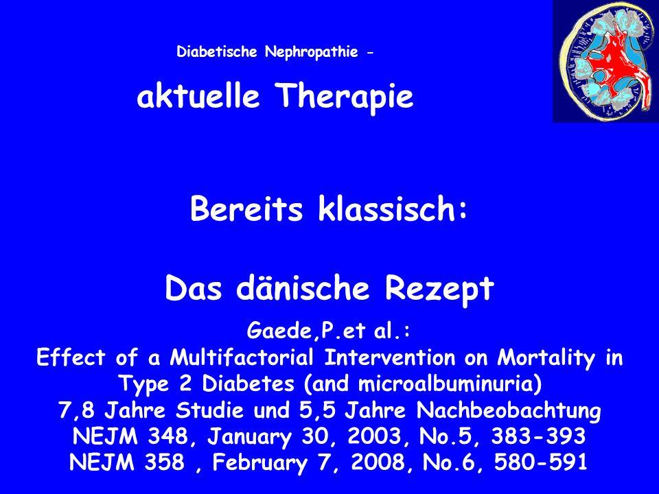 Diabetische Nephropathie - aktuelle Therapie Bereits klassisch: Das dänische Rezept Gaede,P.et al.: Effect of a Multifactorial Intervention on Mortality in Type 2 Diabetes (and microalbuminuria) 7,8 Jahre Studie und 5,5 Jahre Nachbeobachtung NEJM 348, January 30, 2003, No.5, 383-393 NEJM 358, February 7, 2008, No.6, 580-591