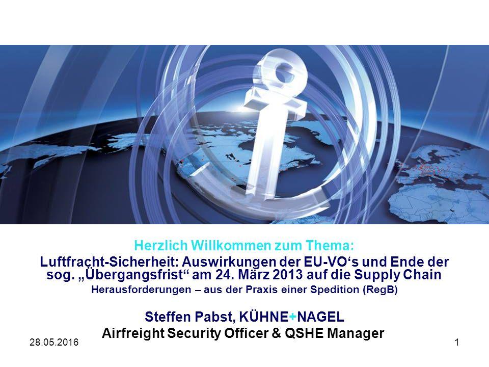28.05.20161 QSHE Management bei Kühne + Nagel Herzlich Willkommen zum Thema: Luftfracht-Sicherheit: Auswirkungen der EU-VO's und Ende der sog.