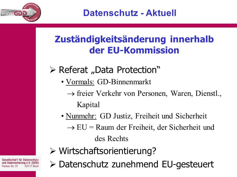 """Datenschutz - Aktuell Zuständigkeitsänderung innerhalb der EU-Kommission  Referat """"Data Protection Vormals: GD-Binnenmarkt  freier Verkehr von Personen, Waren, Dienstl., Kapital Nunmehr: GD Justiz, Freiheit und Sicherheit  EU = Raum der Freiheit, der Sicherheit und des Rechts  Wirtschaftsorientierung."""