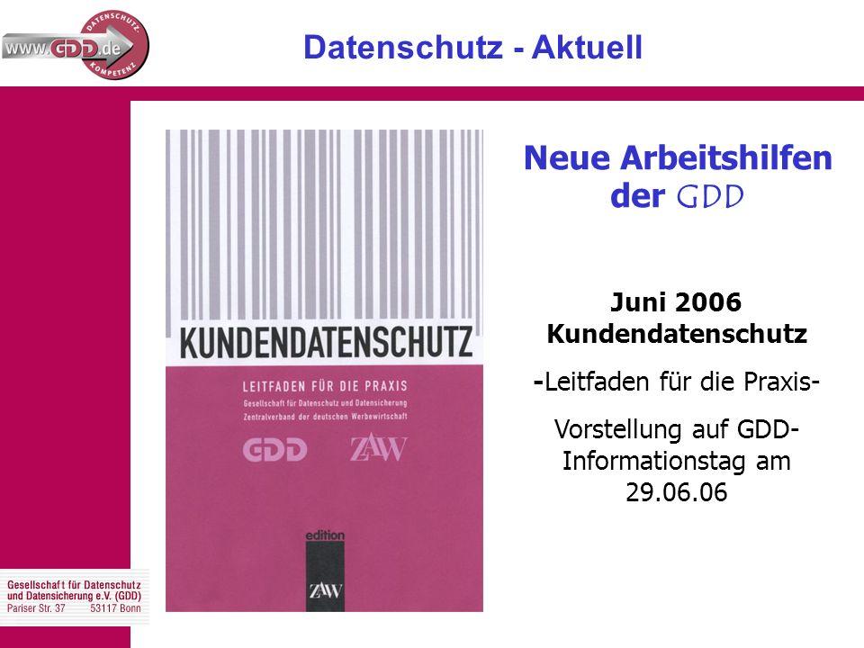 Datenschutz - Aktuell Neue Arbeitshilfen der GDD Juni 2006 Kundendatenschutz -Leitfaden für die Praxis- Vorstellung auf GDD- Informationstag am 29.06.06
