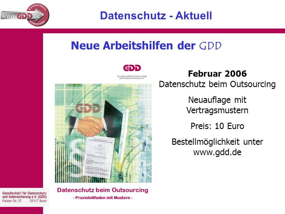 Datenschutz - Aktuell Neue Arbeitshilfen der GDD Februar 2006 Datenschutz beim Outsourcing Neuauflage mit Vertragsmustern Preis: 10 Euro Bestellmöglichkeit unter www.gdd.de