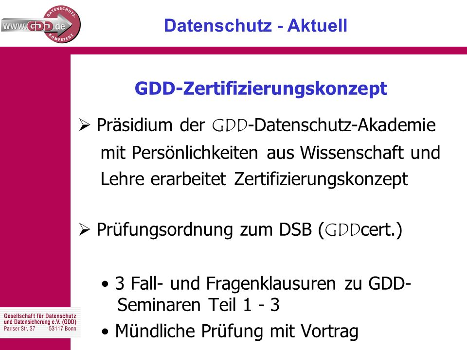 Datenschutz - Aktuell GDD-Zertifizierungskonzept  Präsidium der GDD -Datenschutz-Akademie mit Persönlichkeiten aus Wissenschaft und Lehre erarbeitet Zertifizierungskonzept  Prüfungsordnung zum DSB ( GDD cert.) 3 Fall- und Fragenklausuren zu GDD- Seminaren Teil 1 - 3 Mündliche Prüfung mit Vortrag